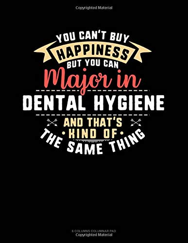 You Can't Buy Happiness But You Can Major In Dental Hygiene and That's Kind Of The Same Thing: 6 Columns Columnar Pad