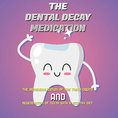 The Dental Decay Medication The Remineralization Of The Tooth Cavity And Regeneration Of Teeth With A Healthy Diet (English Edition)