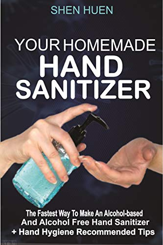 Your Home made HAND SANITIZER: The Fastest Way to Make An Alcohol Based and Alcohol Free Hand Sanitizer + Hand Hygiene Recommended Tips (English Edition)