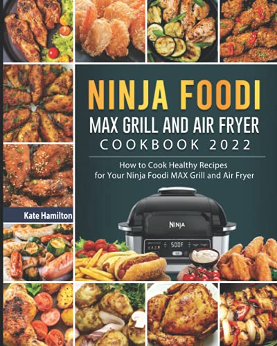 Ninja Foodi MAX Grill and Air Fryer Cookbook 2022: How to Cook Healthy Recipes for Your Ninja Foodi MAX Grill and Air Fryer