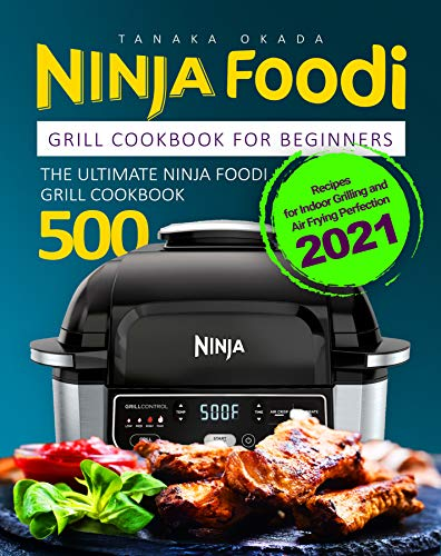 Ninja Foodi Grill Cookbook for Beginners: The Ultimate Ninja Foodi Grill Cookbook | Recipes for Indoor Grilling and Air Frying Perfection 2021 (English Edition)
